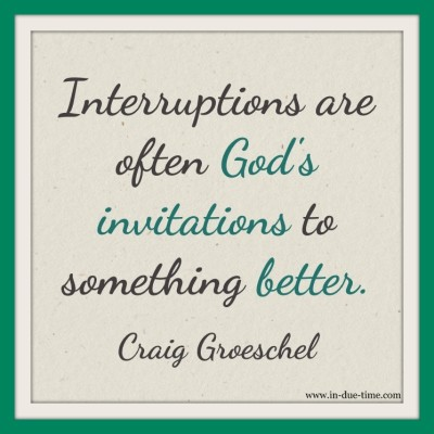 His interruptions are often God's invitations to something better.