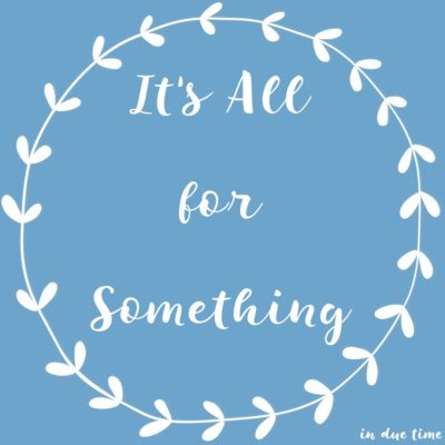 It's all for something - in due time blog