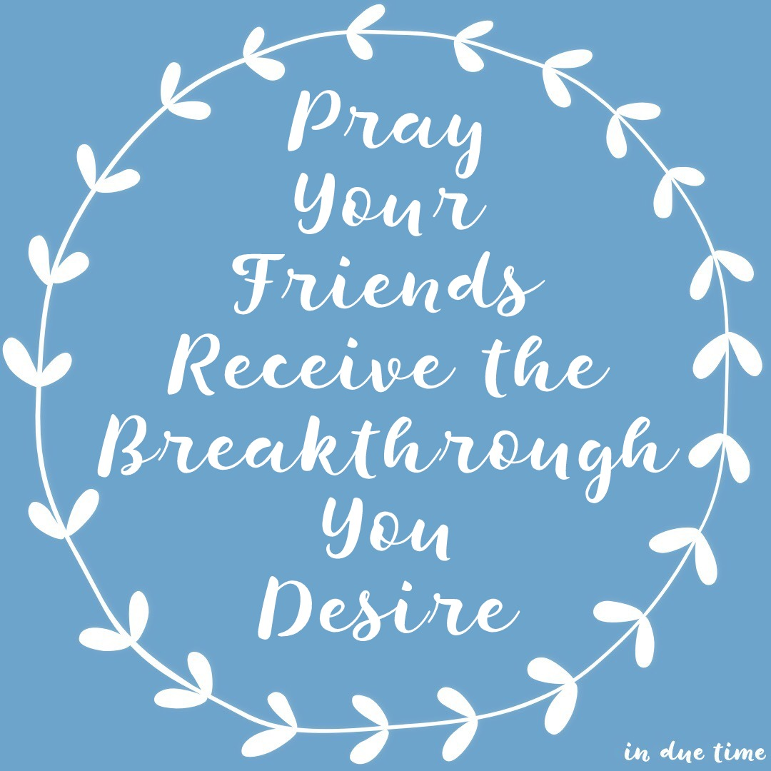 Pray your friends receive the breakthrough you desire in due time pray your friends receive the breakthough you desire altavistaventures Image collections