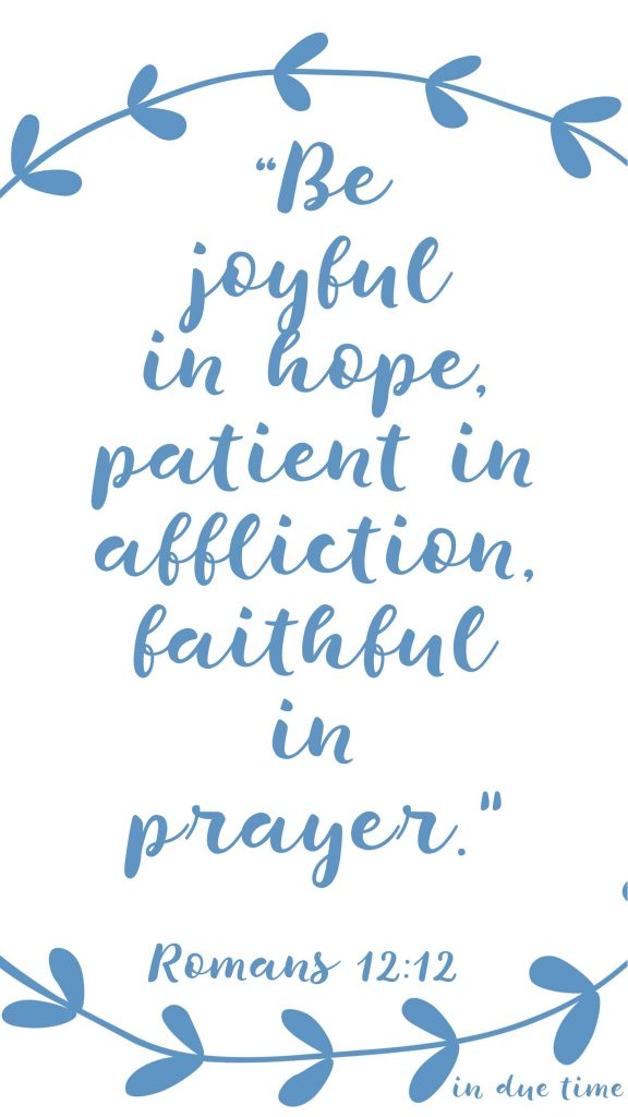 Be joyful in hope, patient in affliction, faithful in prayer Romans 12