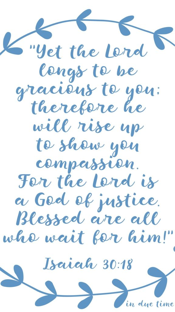 Yet the Lord longs to be gracious to you; therefore he will rise up to show you compassion. For the Lord is a God of justice. Blessed are all who wait for him!